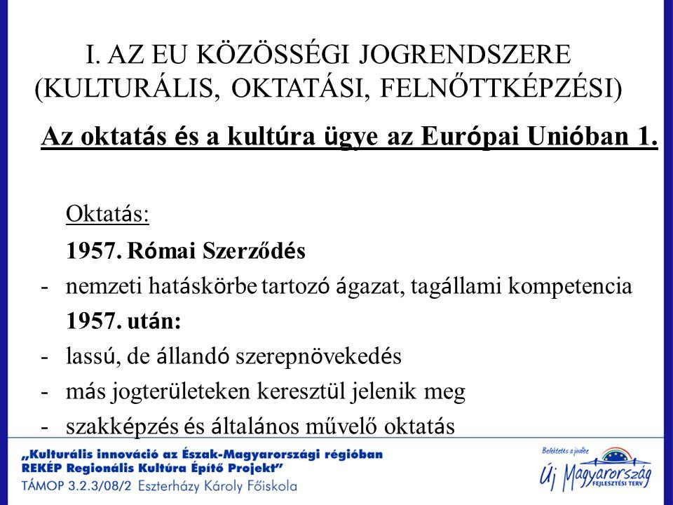 I. AZ EU KÖZÖSSÉGI JOGRENDSZERE (KULTURÁLIS, OKTATÁSI, FELNŐTTKÉPZÉSI) Az oktat á s é s a kult ú ra ü gye az Eur ó pai Uni ó ban 1. Oktat á s: 1957. R