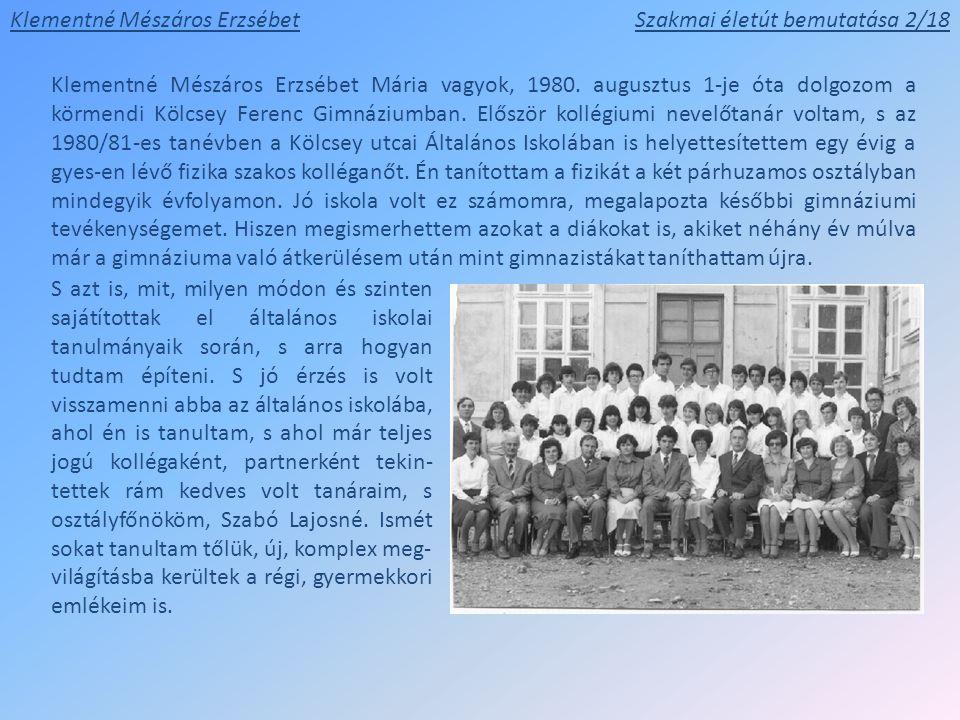 Szakmai életút bemutatása 2/18 Klementné Mészáros Erzsébet Mária vagyok, 1980. augusztus 1-je óta dolgozom a körmendi Kölcsey Ferenc Gimnáziumban. Elő