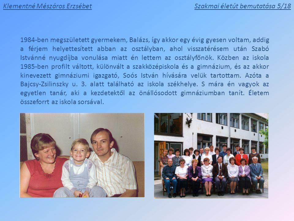Klementné Mészáros ErzsébetSzakmai életút bemutatása 5/18 1984-ben megszületett gyermekem, Balázs, így akkor egy évig gyesen voltam, addig a férjem he