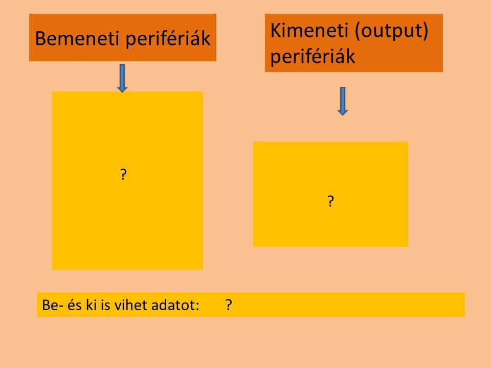 Bemeneti perifériák ? Kimeneti (output) perifériák ? Be- és ki is vihet adatot: ?