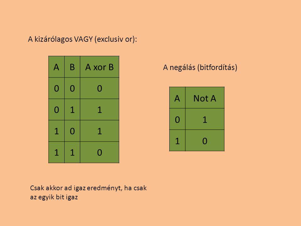 ANot A 01 10 ABA xor B 000 011 101 110 A kizárólagos VAGY (exclusiv or): A negálás (bitfordítás) Csak akkor ad igaz eredményt, ha csak az egyik bit ig
