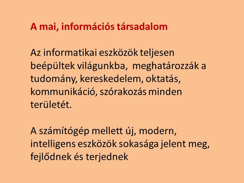 A mai, információs társadalom Az informatikai eszközök teljesen beépültek világunkba, meghatározzák a tudomány, kereskedelem, oktatás, kommunikáció, s