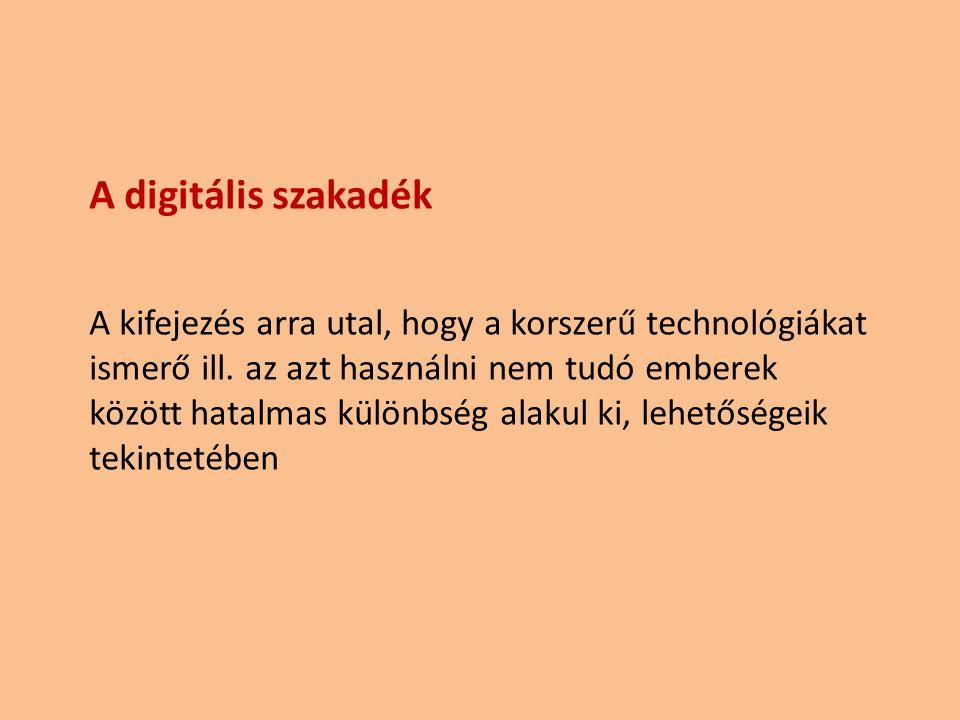 A digitális szakadék A kifejezés arra utal, hogy a korszerű technológiákat ismerő ill. az azt használni nem tudó emberek között hatalmas különbség ala