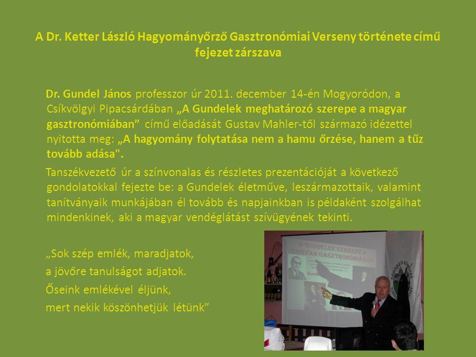 A Dr. Ketter László Hagyományőrző Gasztronómiai Verseny története című fejezet zárszava Dr. Gundel János professzor úr 2011. december 14-én Mogyoródon