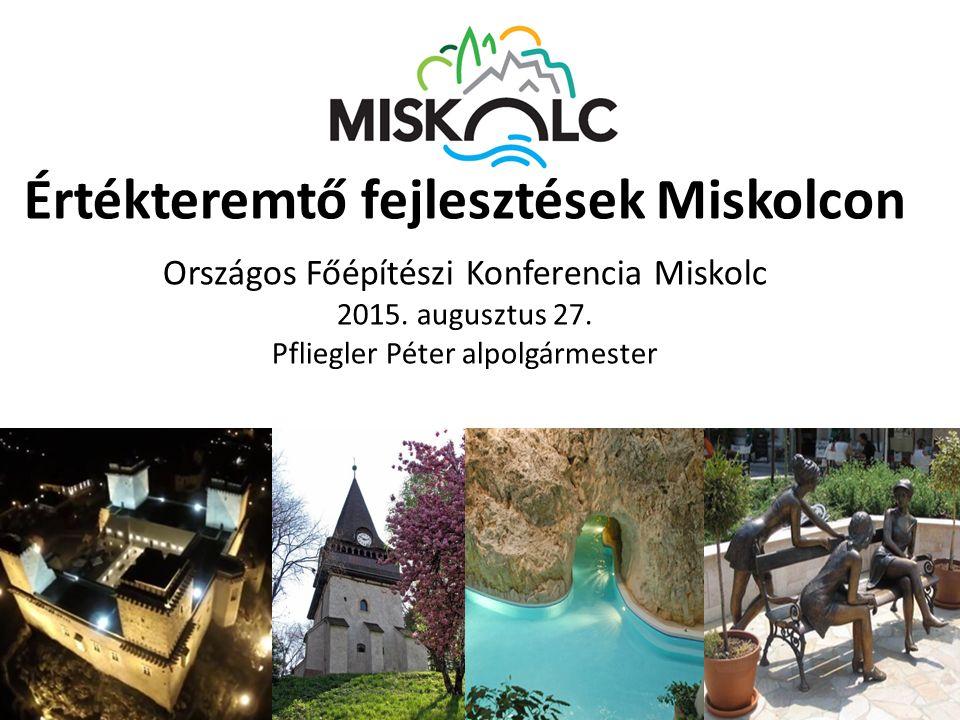 Értékteremtő fejlesztések Miskolcon Országos Főépítészi Konferencia Miskolc 2015. augusztus 27. Pfliegler Péter alpolgármester