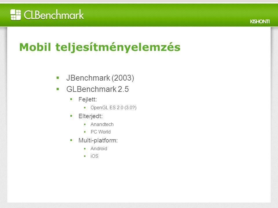 Mobil teljesítményelemzés  JBenchmark (2003)  GLBenchmark 2.5  Fejlett:  OpenGL ES 2.0 (3.0 )  Elterjedt:  Anandtech  PC World  Multi-platform:  Android  iOS