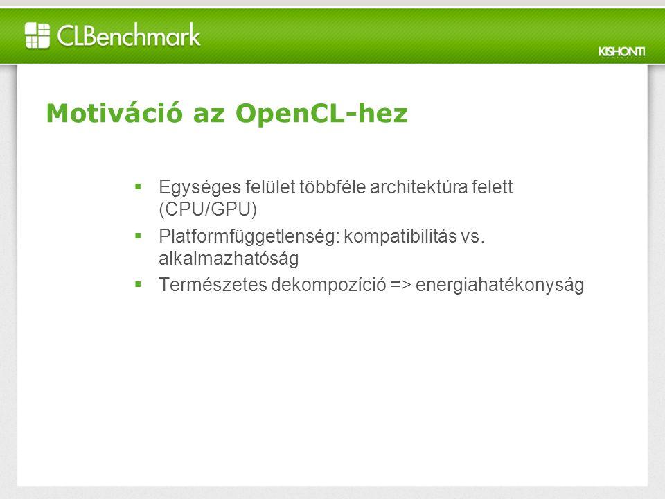 Motiváció az OpenCL-hez  Egységes felület többféle architektúra felett (CPU/GPU)  Platformfüggetlenség: kompatibilitás vs.
