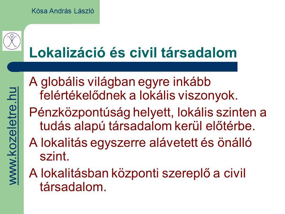 Lokalizáció és civil társadalom Kósa András László A globális világban egyre inkább felértékelődnek a lokális viszonyok.