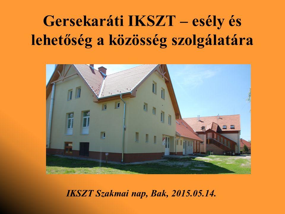 Gersekaráti IKSZT – esély és lehetőség a közösség szolgálatára IKSZT Szakmai nap, Bak, 2015.05.14.