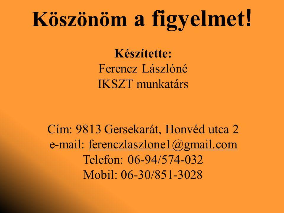 Készítette: Ferencz Lászlóné IKSZT munkatárs Cím: 9813 Gersekarát, Honvéd utca 2 e-mail: ferenczlaszlone1@gmail.com Telefon: 06-94/574-032 Mobil: 06-30/851-3028 Köszönöm a figyelmet !
