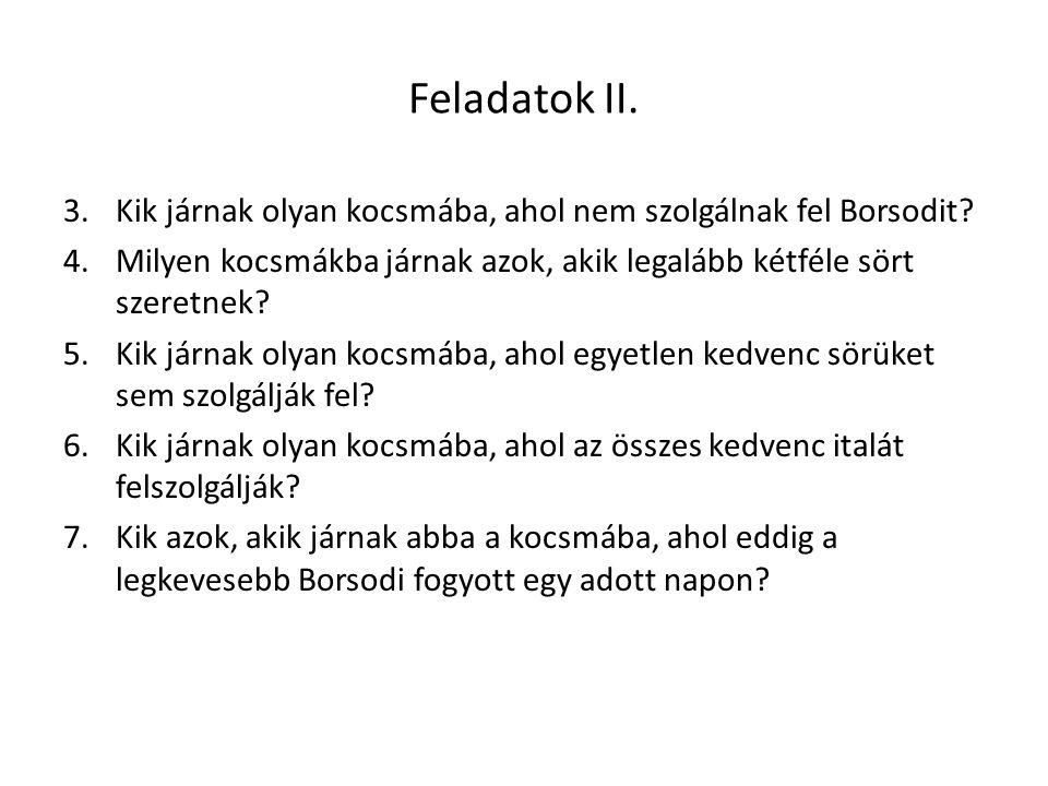 Feladatok II. 3.Kik járnak olyan kocsmába, ahol nem szolgálnak fel Borsodit? 4.Milyen kocsmákba járnak azok, akik legalább kétféle sört szeretnek? 5.K