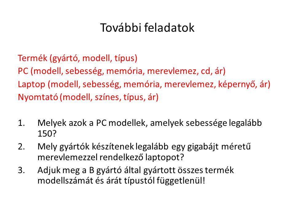 További feladatok Termék (gyártó, modell, típus) PC (modell, sebesség, memória, merevlemez, cd, ár) Laptop (modell, sebesség, memória, merevlemez, kép