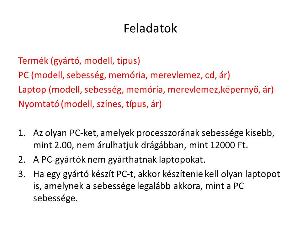 Feladatok Termék (gyártó, modell, típus) PC (modell, sebesség, memória, merevlemez, cd, ár) Laptop (modell, sebesség, memória, merevlemez,képernyő, ár