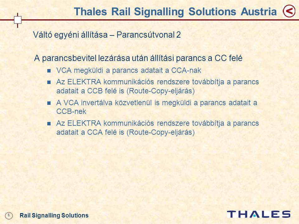 26 Rail Signalling Solutions Thales Rail Signalling Solutions Austria Tolatóvágányút beállítása 1 A VCA-ban minden aktivitást párhuzamosan dolgoznak fel, a parancsok összeállítása és a CC-szint felé küldése megtörténik A CCA megkeresi a vágányutat és ellenőrzi a tárolhatóság feltételét Pozitív eredmény esetén a beállíthatóság ellenőrzése A CCA megkapja a beállításhoz szükséges információkat A vágányútbeállítási parancs kiadása minden feltétel teljesülése esetén – először a CCB-nek CCB elvégzi a megadott vágányút megengedhetőségi vizsgálatát (biztonságreleváns kizárások)