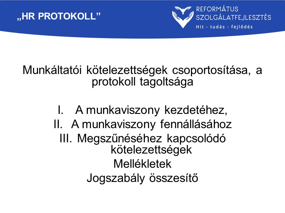 """""""HR PROTOKOLL"""" Munkáltatói kötelezettségek csoportosítása, a protokoll tagoltsága I.A munkaviszony kezdetéhez, II.A munkaviszony fennállásához III.Meg"""