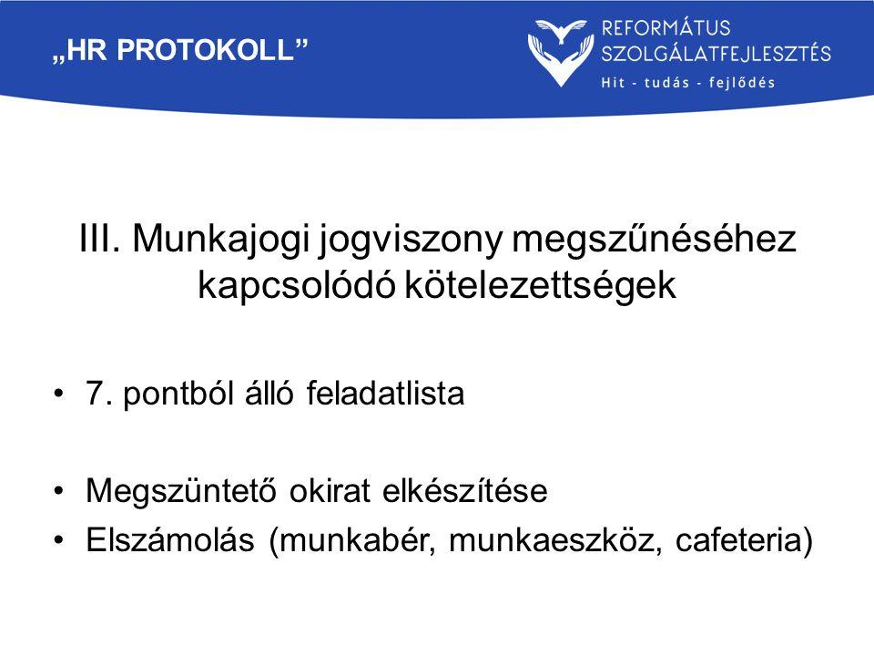"""""""HR PROTOKOLL"""" III. Munkajogi jogviszony megszűnéséhez kapcsolódó kötelezettségek 7. pontból álló feladatlista Megszüntető okirat elkészítése Elszámol"""