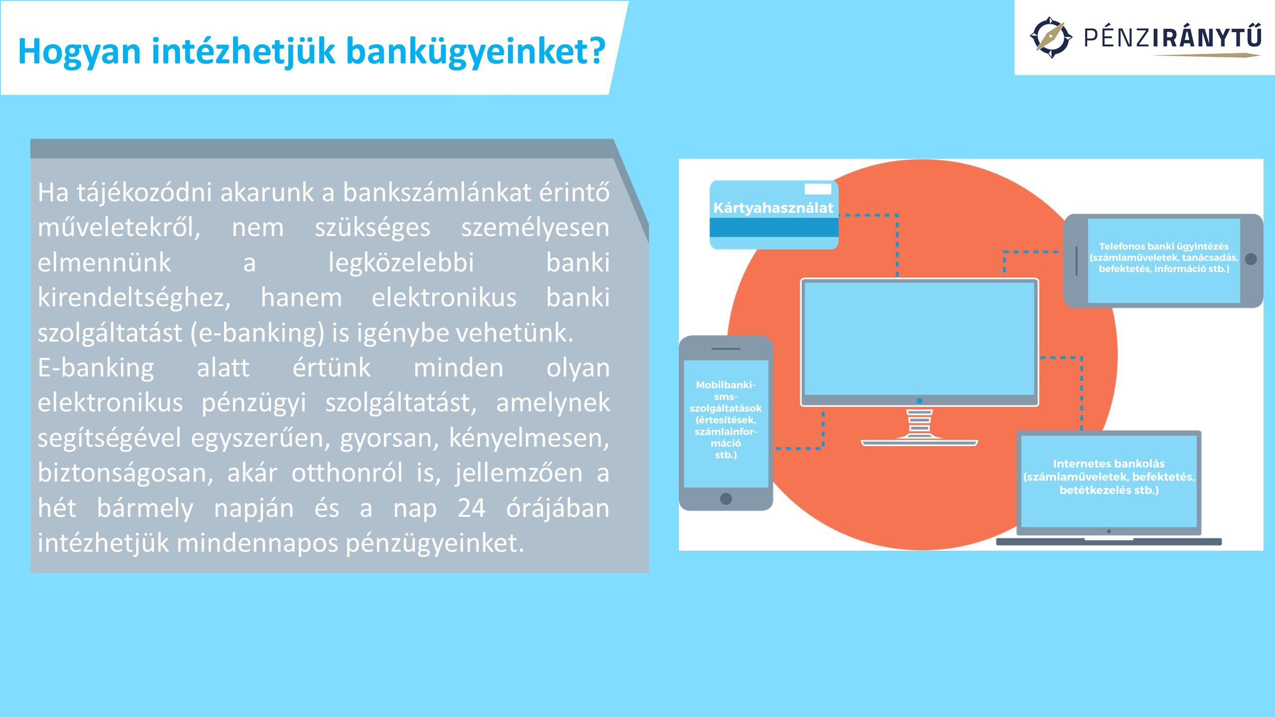 Ha tájékozódni akarunk a bankszámlánkat érintő műveletekről, nem szükséges személyesen elmennünk a legközelebbi banki kirendeltséghez, hanem elektronikus banki szolgáltatást (e-banking) is igénybe vehetünk.