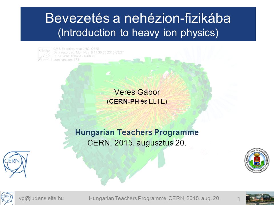 vg@ludens.elte.huHungarian Teachers Programme, CERN, 2015. aug. 20. 1 Bevezetés a nehézion-fizikába (Introduction to heavy ion physics) Veres Gábor (C