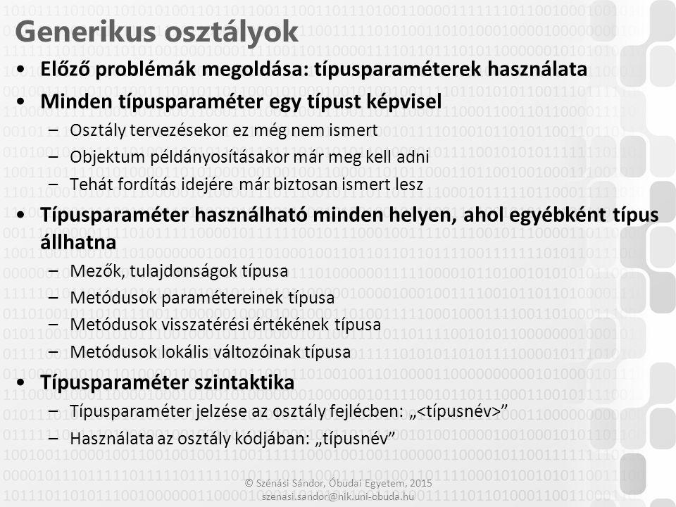 © Szénási Sándor, Óbudai Egyetem, 2015 szenasi.sandor@nik.uni-obuda.hu 5 Generikus osztály létrehozása class Verem { T[] A; int N = 0; public Verem(int meret) { A = new T[meret]; } public void Push(T elem) { A[N++] = elem; } public T Pop() { T vissza = A[--N]; return vissza; } public T Top { get { return A[N-1]; } }