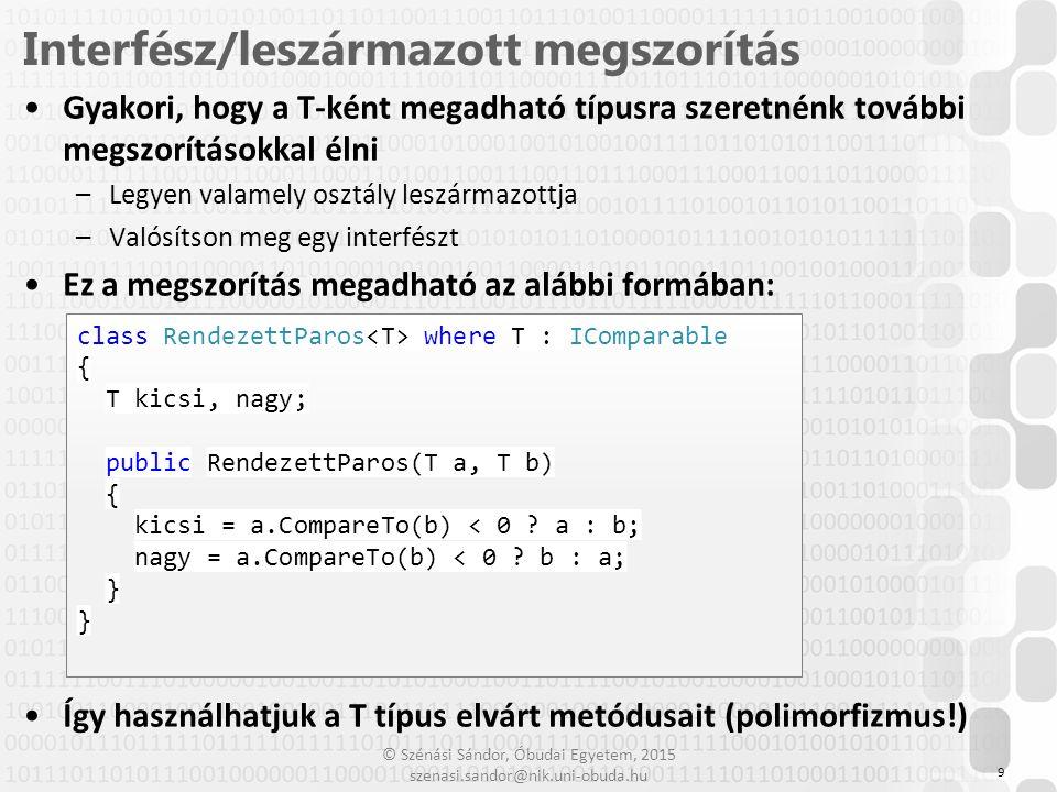 """© Szénási Sándor, Óbudai Egyetem, 2015 szenasi.sandor@nik.uni-obuda.hu Ha T típusú objektumot akarunk példányosítani, akkor tudnunk, kell, hogy milyen konstruktort hívhatunk meg –Paraméter nélküli konstruktor: ezt megkövetelhetjük egy """"new() megszorítással, utána már meghívható –Paraméteres konstruktor: sehogy se hívható meg Ez a megszorítás megadható az alábbi formában: 10 Alapértelmezett konstruktor megszorítás class ObjektumGyar where T : new() { public T[] Letrehozas(int darab) { T[] A = new T[darab]; for (int i = 0; i < darab; i++) A[i] = new T(); return A; }"""