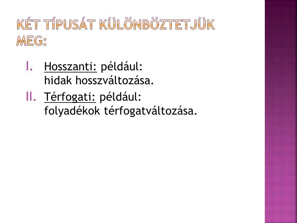 I. Hosszanti: például: hidak hosszváltozása. II. Térfogati: például: folyadékok térfogatváltozása.