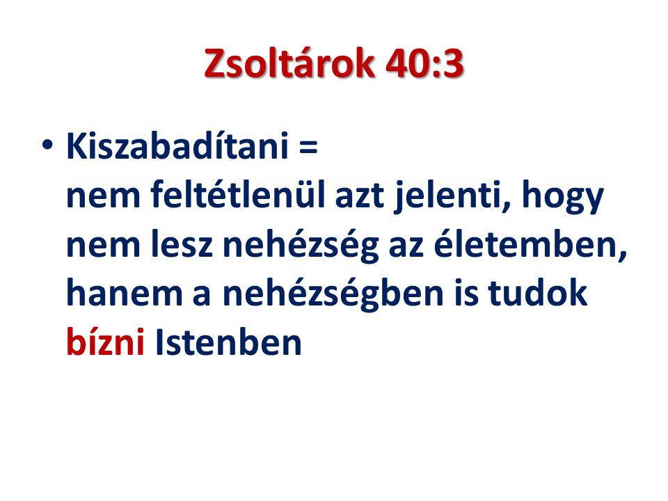 Zsoltárok 40:3 Kiszabadítani = nem feltétlenül azt jelenti, hogy nem lesz nehézség az életemben, hanem a nehézségben is tudok bízni Istenben