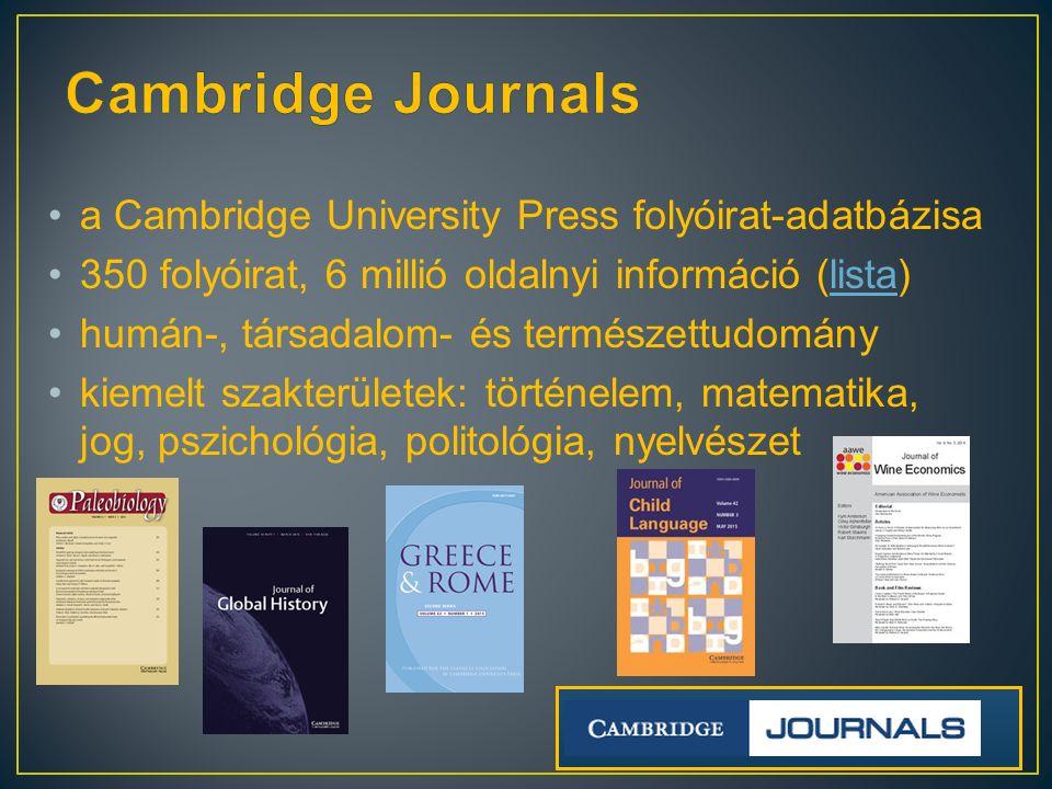a Cambridge University Press folyóirat-adatbázisa 350 folyóirat, 6 millió oldalnyi információ (lista)lista humán-, társadalom- és természettudomány kiemelt szakterületek: történelem, matematika, jog, pszichológia, politológia, nyelvészet