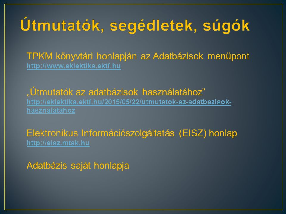 """TPKM könyvtári honlapján az Adatbázisok menüpont http://www.eklektika.ektf.hu http://www.eklektika.ektf.hu """"Útmutatók az adatbázisok használatához http://eklektika.ektf.hu/2015/05/22/utmutatok-az-adatbazisok- hasznalatahoz http://eklektika.ektf.hu/2015/05/22/utmutatok-az-adatbazisok- hasznalatahoz Elektronikus Információszolgáltatás (EISZ) honlap http://eisz.mtak.hu http://eisz.mtak.hu Adatbázis saját honlapja"""