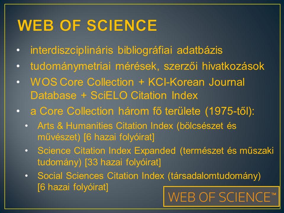 interdiszciplináris bibliográfiai adatbázis tudománymetriai mérések, szerzői hivatkozások WOS Core Collection + KCI-Korean Journal Database + SciELO Citation Index a Core Collection három fő területe (1975-től): Arts & Humanities Citation Index (bölcsészet és művészet) [6 hazai folyóirat] Science Citation Index Expanded (természet és műszaki tudomány) [33 hazai folyóirat] Social Sciences Citation Index (társadalomtudomány) [6 hazai folyóirat]