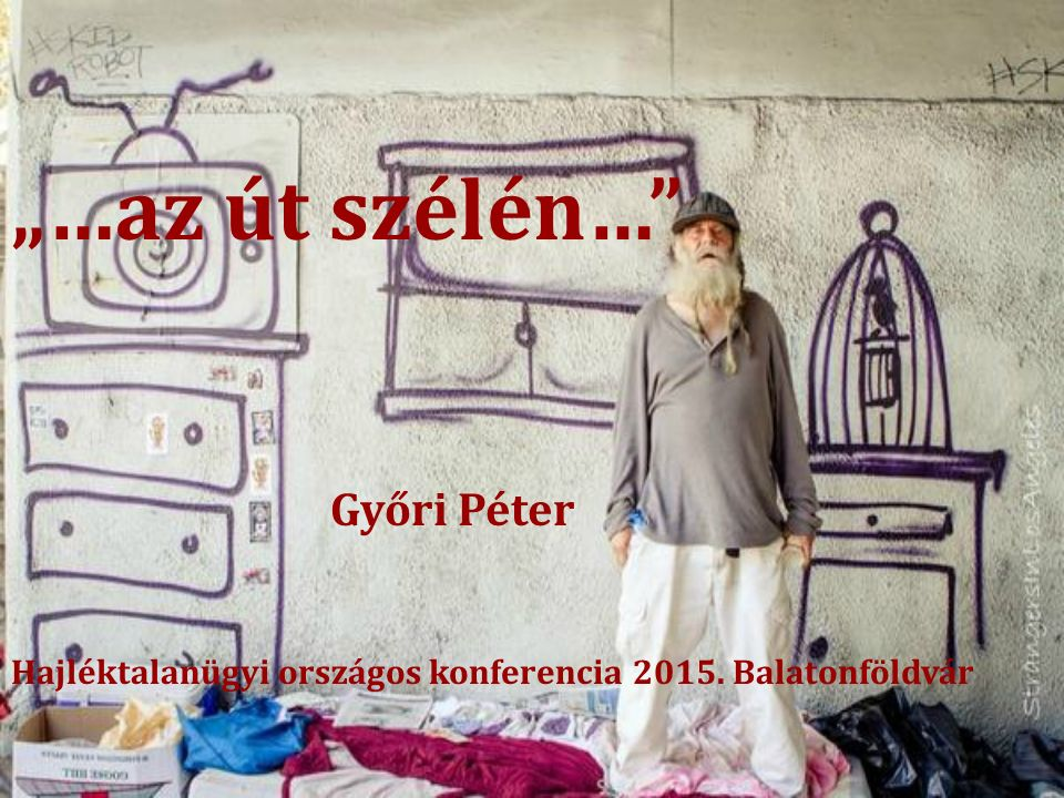 """""""…az út szélén…"""" Győri Péter Hajléktalanügyi országos konferencia 2015. Balatonföldvár"""