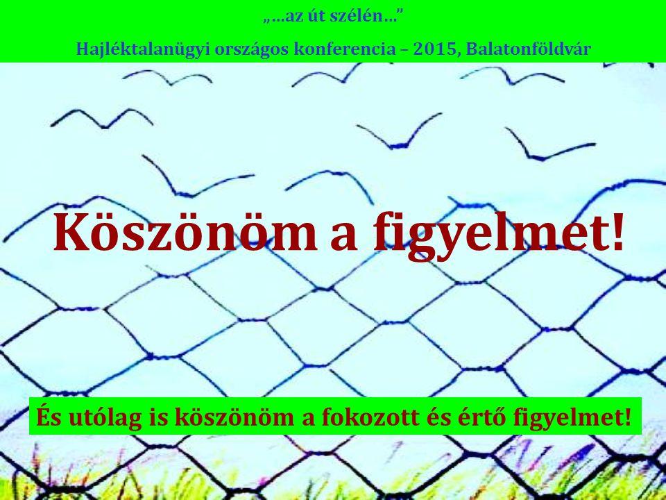 """Köszönöm a figyelmet! """"…az út szélén…"""" Hajléktalanügyi országos konferencia – 2015, Balatonföldvár És utólag is köszönöm a fokozott és értő figyelmet!"""