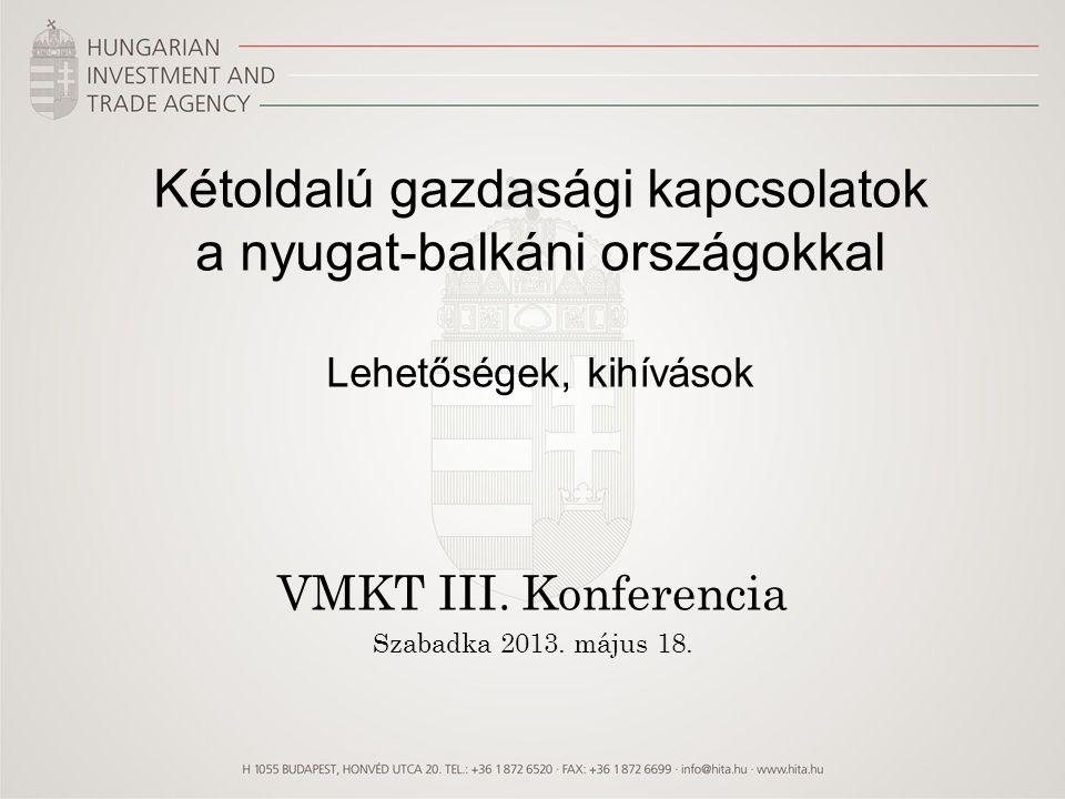 Kétoldalú gazdasági kapcsolatok a nyugat-balkáni országokkal Lehetőségek, kihívások VMKT III. Konferencia Szabadka 2013. május 18.