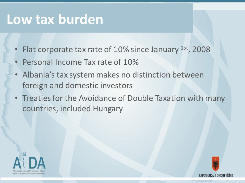 Low tax burden Flat corporate tax rate of 10% since January 1st, 2008 Personal Income Tax rate of 10% Albania's tax system makes no distinction between foreign and domestic investors Treaties for the Avoidance of Double Taxation with many countries, included Hungary 20