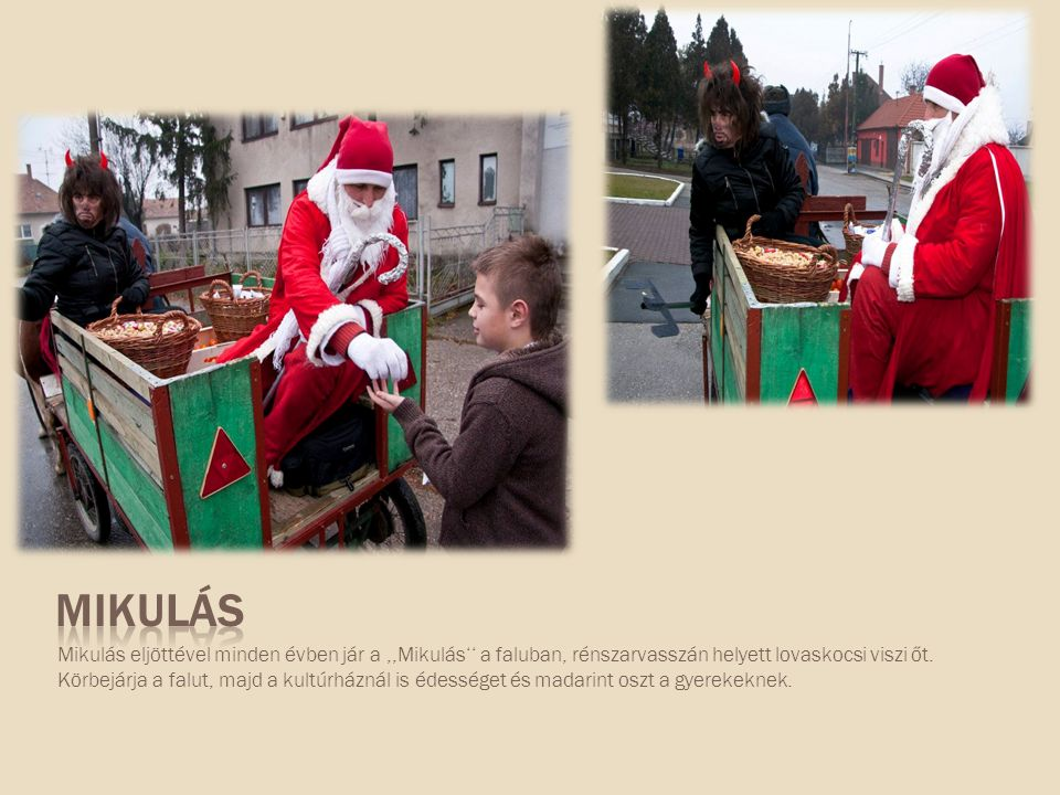 Mikulás eljöttével minden évben jár a,,Mikulás'' a faluban, rénszarvasszán helyett lovaskocsi viszi őt. Körbejárja a falut, majd a kultúrháznál is éde