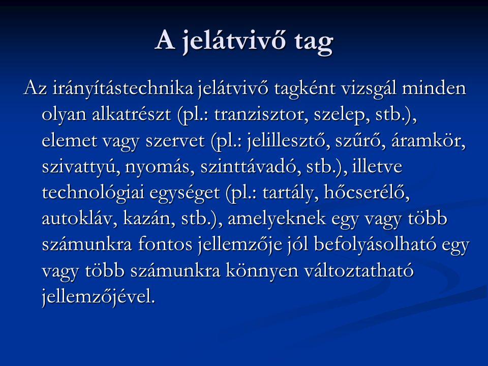 A jelátvivő tag Az irányítástechnika jelátvivő tagként vizsgál minden olyan alkatrészt (pl.: tranzisztor, szelep, stb.), elemet vagy szervet (pl.: jel