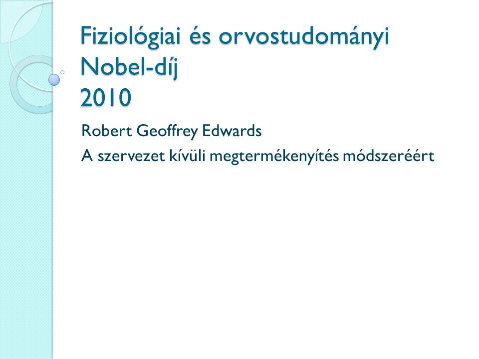 Fiziológiai és orvostudományi Nobel-díj 2010 Robert Geoffrey Edwards A szervezet kívüli megtermékenyítés módszeréért