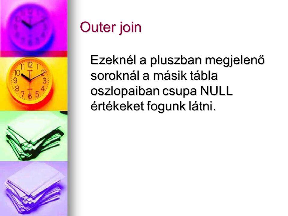 Outer join Ezeknél a pluszban megjelenő soroknál a másik tábla oszlopaiban csupa NULL értékeket fogunk látni. Ezeknél a pluszban megjelenő soroknál a