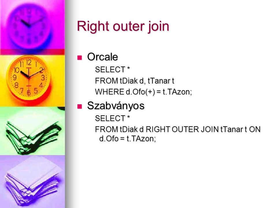Right outer join Orcale Orcale SELECT * SELECT * FROM tDiak d, tTanar t FROM tDiak d, tTanar t WHERE d.Ofo(+) = t.TAzon; WHERE d.Ofo(+) = t.TAzon; Szabványos Szabványos SELECT * SELECT * FROM tDiak d RIGHT OUTER JOIN tTanar t ON d.Ofo = t.TAzon; FROM tDiak d RIGHT OUTER JOIN tTanar t ON d.Ofo = t.TAzon;