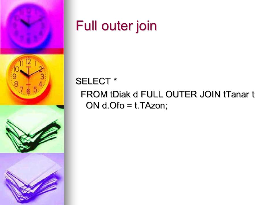 Full outer join SELECT * FROM tDiak d FULL OUTER JOIN tTanar t ON d.Ofo = t.TAzon; FROM tDiak d FULL OUTER JOIN tTanar t ON d.Ofo = t.TAzon;