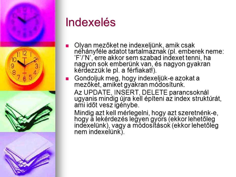 Indexelés Olyan mezőket ne indexeljünk, amik csak néhányféle adatot tartalmaznak (pl. emberek neme: 'F'/'N', erre akkor sem szabad indexet tenni, ha n