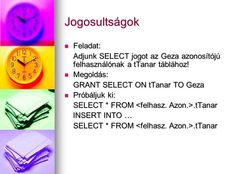 Jogosultságok Feladat: Feladat: Adjunk SELECT jogot az Geza azonosítójú felhasználónak a tTanar táblához! Megoldás: Megoldás: GRANT SELECT ON tTanar T