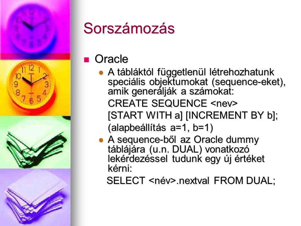 Sorszámozás Oracle Oracle A tábláktól függetlenül létrehozhatunk speciális objektumokat (sequence-eket), amik generálják a számokat: A tábláktól függe