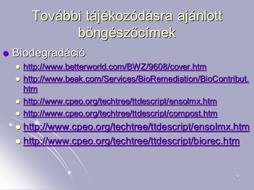 34 További tájékozódásra ajánlott böngészőcímek Biodegradáció Biodegradáció http://www.betterworld.com/BWZ/9608/cover.htm http://www.betterworld.com/B
