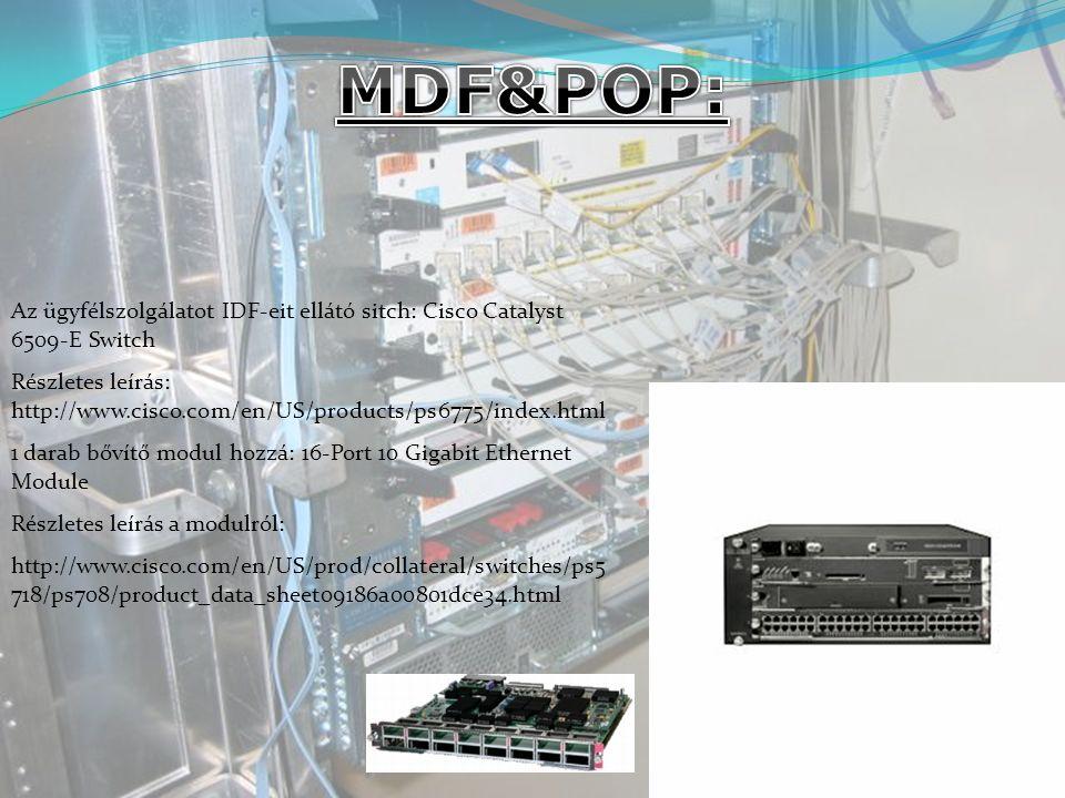 Az ügyfélszolgálatot IDF-eit ellátó sitch: Cisco Catalyst 6509-E Switch Részletes leírás: http://www.cisco.com/en/US/products/ps6775/index.html 1 darab bővítő modul hozzá: 16-Port 10 Gigabit Ethernet Module Részletes leírás a modulról: http://www.cisco.com/en/US/prod/collateral/switches/ps5 718/ps708/product_data_sheet09186a00801dce34.html