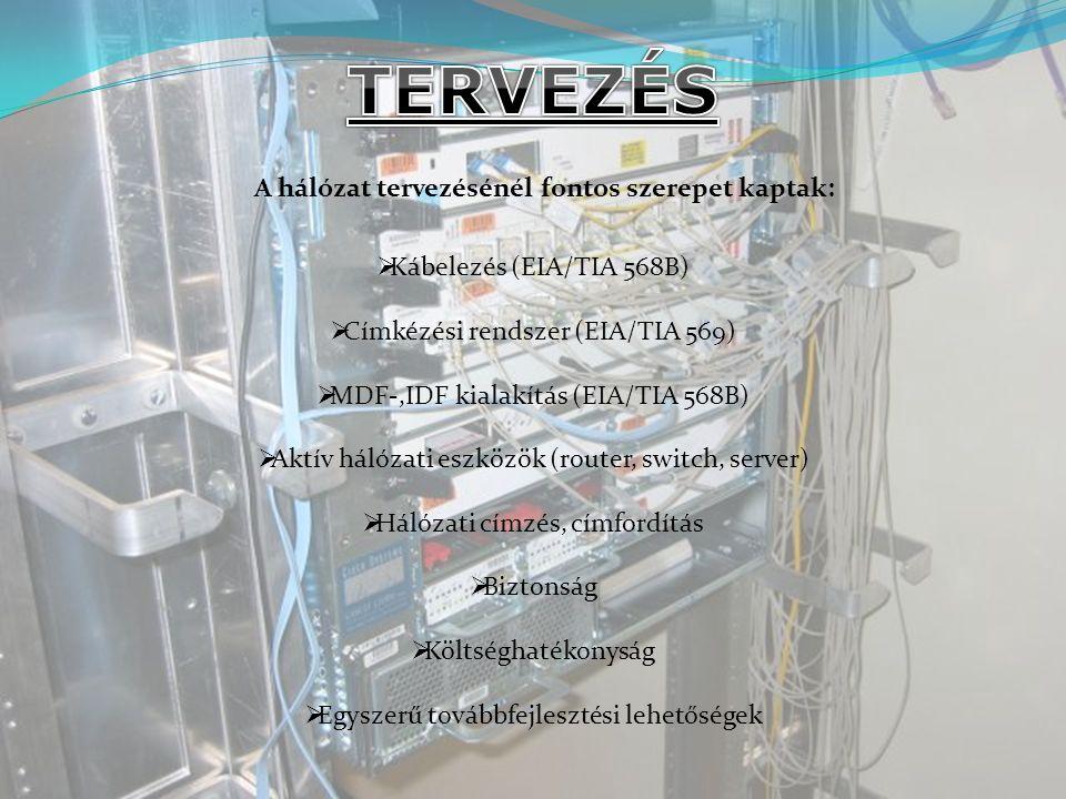 A hálózat tervezésénél fontos szerepet kaptak:  Kábelezés (EIA/TIA 568B)  Címkézési rendszer (EIA/TIA 569)  MDF-,IDF kialakítás (EIA/TIA 568B)  Aktív hálózati eszközök (router, switch, server)  Hálózati címzés, címfordítás  Biztonság  Költséghatékonyság  Egyszerű továbbfejlesztési lehetőségek