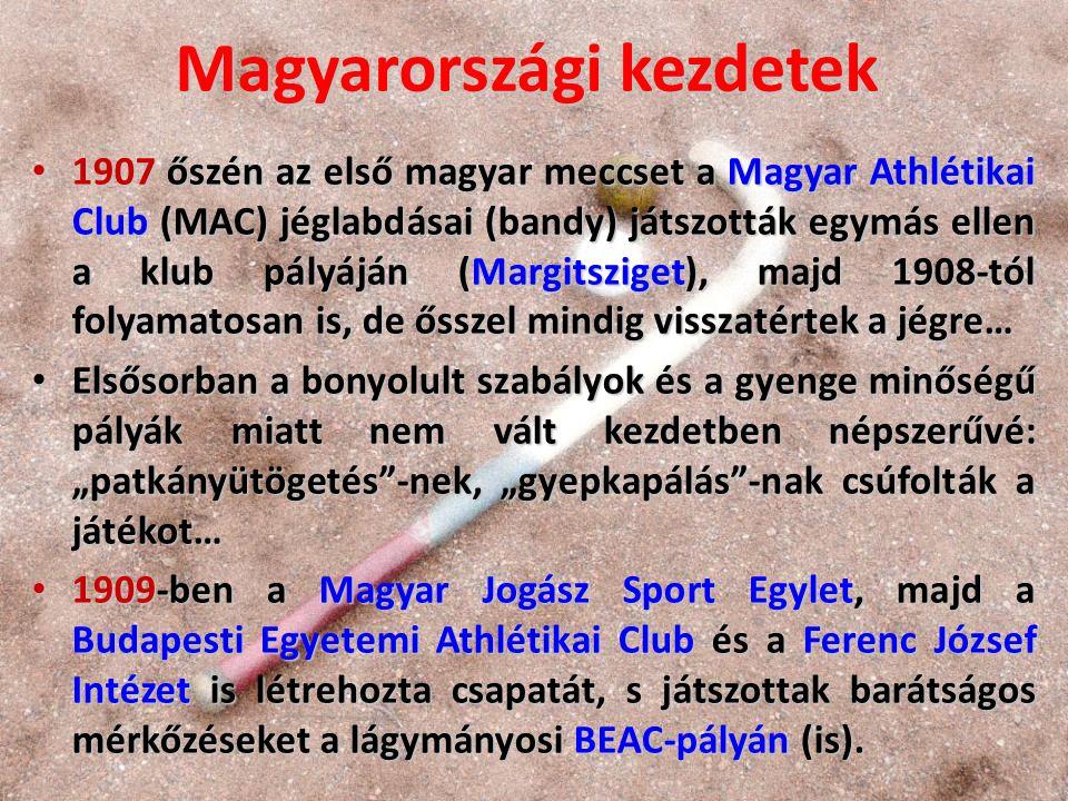 """Magyarországi kezdetek 1907 őszén az első magyar meccset a Magyar Athlétikai Club (MAC) jéglabdásai (bandy) játszották egymás ellen a klub pályáján (Margitsziget), majd 1908-tól folyamatosan is, de ősszel mindig visszatértek a jégre… 1907 őszén az első magyar meccset a Magyar Athlétikai Club (MAC) jéglabdásai (bandy) játszották egymás ellen a klub pályáján (Margitsziget), majd 1908-tól folyamatosan is, de ősszel mindig visszatértek a jégre… Elsősorban a bonyolult szabályok és a gyenge minőségű pályák miatt nem vált kezdetben népszerűvé: """"patkányütögetés -nek, """"gyepkapálás -nak csúfolták a játékot… Elsősorban a bonyolult szabályok és a gyenge minőségű pályák miatt nem vált kezdetben népszerűvé: """"patkányütögetés -nek, """"gyepkapálás -nak csúfolták a játékot… 1909-ben a Magyar Jogász Sport Egylet, majd a Budapesti Egyetemi Athlétikai Club és a Ferenc József Intézet is létrehozta csapatát, s játszottak barátságos mérkőzéseket a lágymányosi BEAC-pályán (is)."""