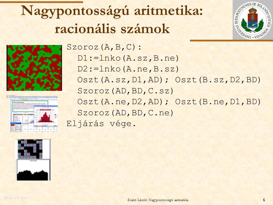ELTE Nagypontosságú aritmetika: racionális számok Szoroz(A,B,C): D1:=lnko(A.sz,B.ne) D2:=lnko(A.ne,B.sz) Oszt(A.sz,D1,AD); Oszt(B.sz,D2,BD) Szoroz(AD,BD,C.sz) Oszt(A.ne,D2,AD); Oszt(B.ne,D1,BD) Szoroz(AD,BD,C.ne) Eljárás vége.