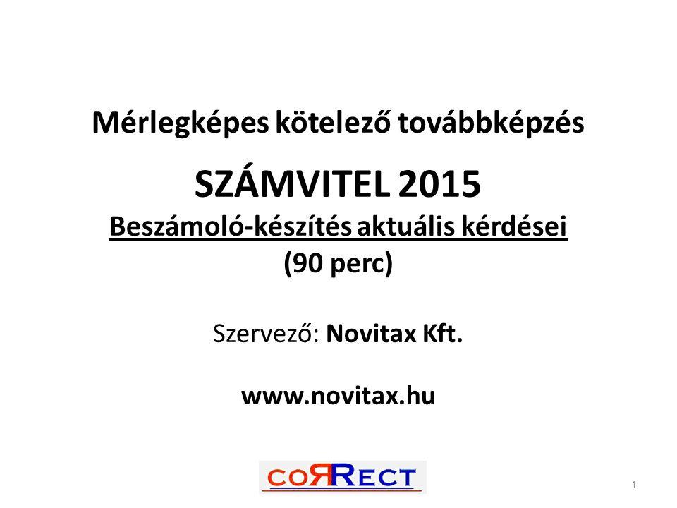 Mérlegképes kötelező továbbképzés SZÁMVITEL 2015 Beszámoló-készítés aktuális kérdései (90 perc) Szervező: Novitax Kft. www.novitax.hu 1