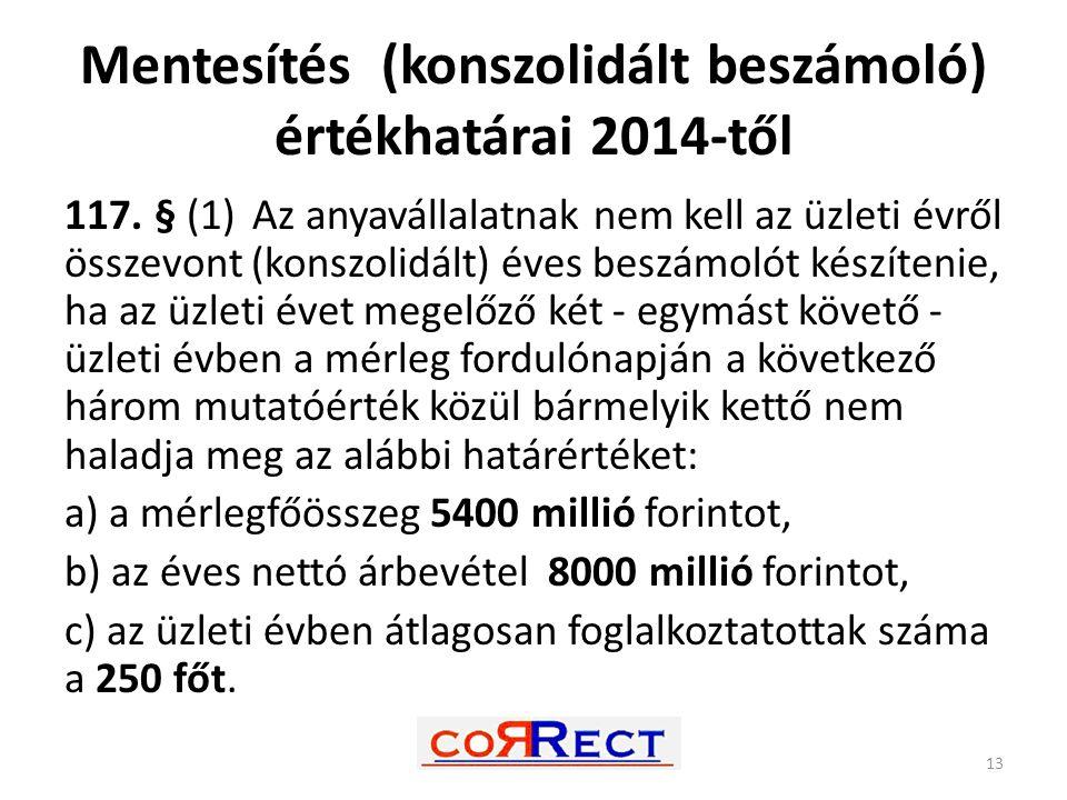 Mentesítés (konszolidált beszámoló) értékhatárai 2014-től 117. § (1) Az anyavállalatnak nem kell az üzleti évről összevont (konszolidált) éves beszámo