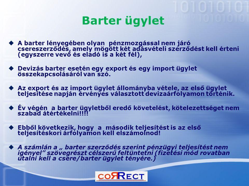 Barter ügylet  A barter lényegében olyan pénzmozgással nem járó csereszerződés, amely mögött két adásvételi szerződést kell érteni (egyszerre vevő és eladó is a két fél),  Devizás barter esetén egy export és egy import ügylet összekapcsolásáról van szó.